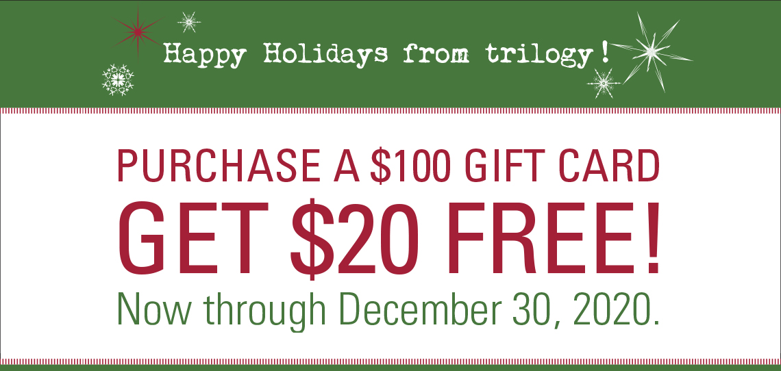 Trilogy Salon Holiday Promo - Purchase a $100 Gift Card, Get $20 Free! Through December 30, 2020
